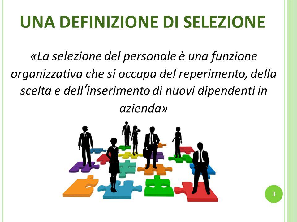 UNA DEFINIZIONE DI SELEZIONE «La selezione del personale è una funzione organizzativa che si occupa del reperimento, della scelta e dell'inserimento di nuovi dipendenti in azienda» 3