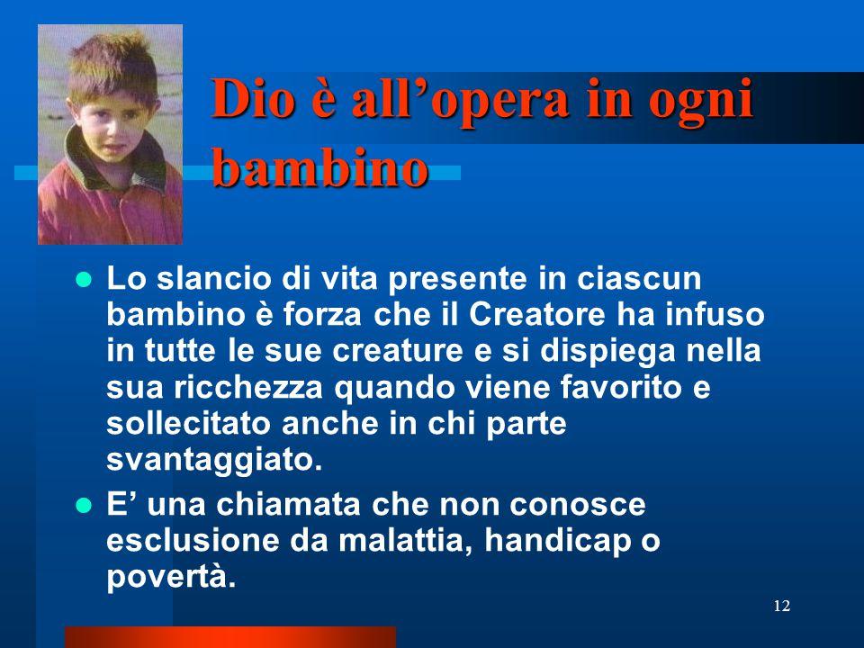 12 Dio è all'opera in ogni bambino Lo slancio di vita presente in ciascun bambino è forza che il Creatore ha infuso in tutte le sue creature e si disp
