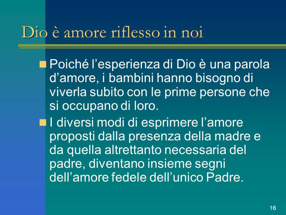 16 Dio è amore riflesso in noi Poiché l'esperienza di Dio è una parola d'amore, i bambini hanno bisogno di viverla subito con le prime persone che si