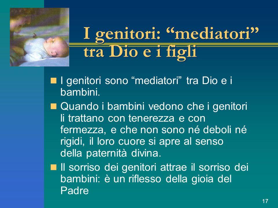 """17 I genitori: """"mediatori"""" tra Dio e i figli I genitori sono """"mediatori"""" tra Dio e i bambini. Quando i bambini vedono che i genitori li trattano con t"""