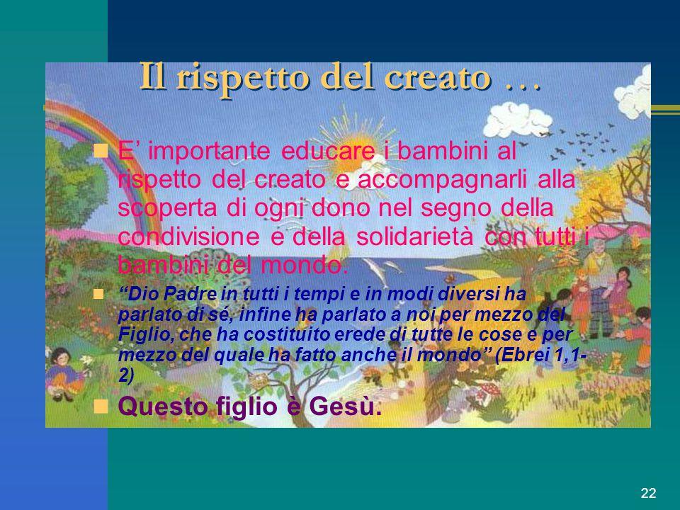 22 Il rispetto del creato … E' importante educare i bambini al rispetto del creato e accompagnarli alla scoperta di ogni dono nel segno della condivis