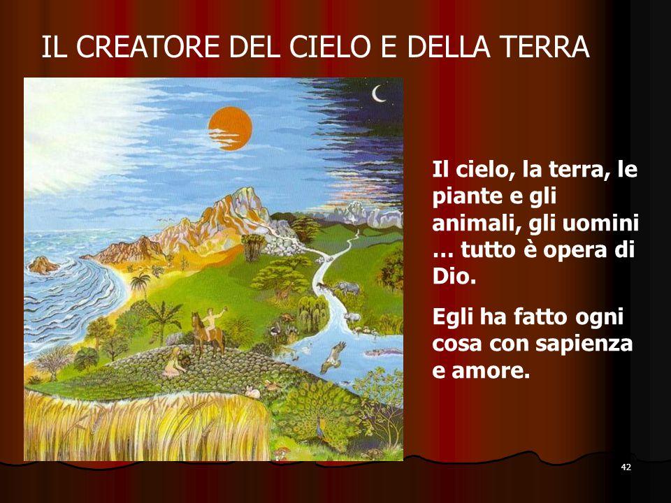 42 IL CREATORE DEL CIELO E DELLA TERRA Il cielo, la terra, le piante e gli animali, gli uomini … tutto è opera di Dio. Egli ha fatto ogni cosa con sap