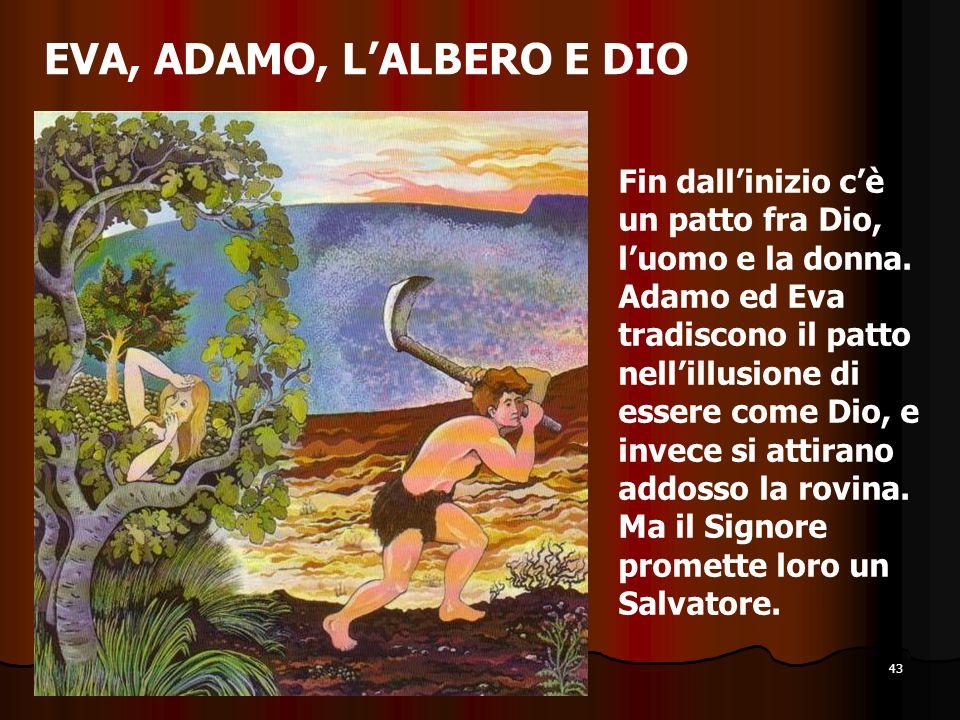 43 EVA, ADAMO, L'ALBERO E DIO Fin dall'inizio c'è un patto fra Dio, l'uomo e la donna. Adamo ed Eva tradiscono il patto nell'illusione di essere come