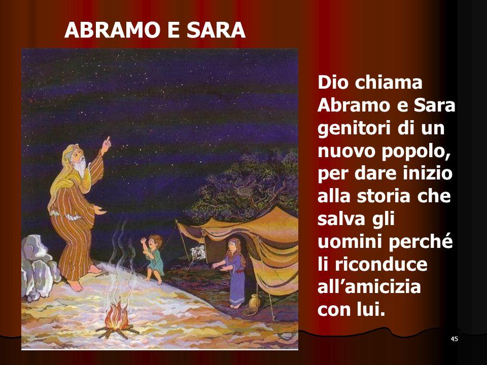 45 ABRAMO E SARA Dio chiama Abramo e Sara genitori di un nuovo popolo, per dare inizio alla storia che salva gli uomini perché li riconduce all'amiciz