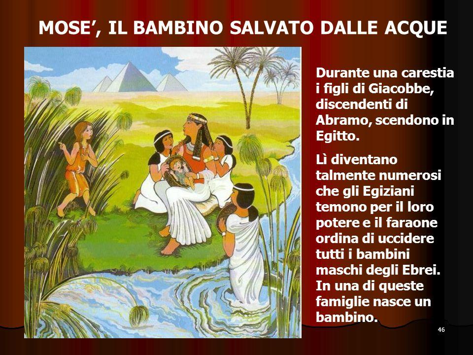 46 MOSE', IL BAMBINO SALVATO DALLE ACQUE Durante una carestia i figli di Giacobbe, discendenti di Abramo, scendono in Egitto. Lì diventano talmente nu