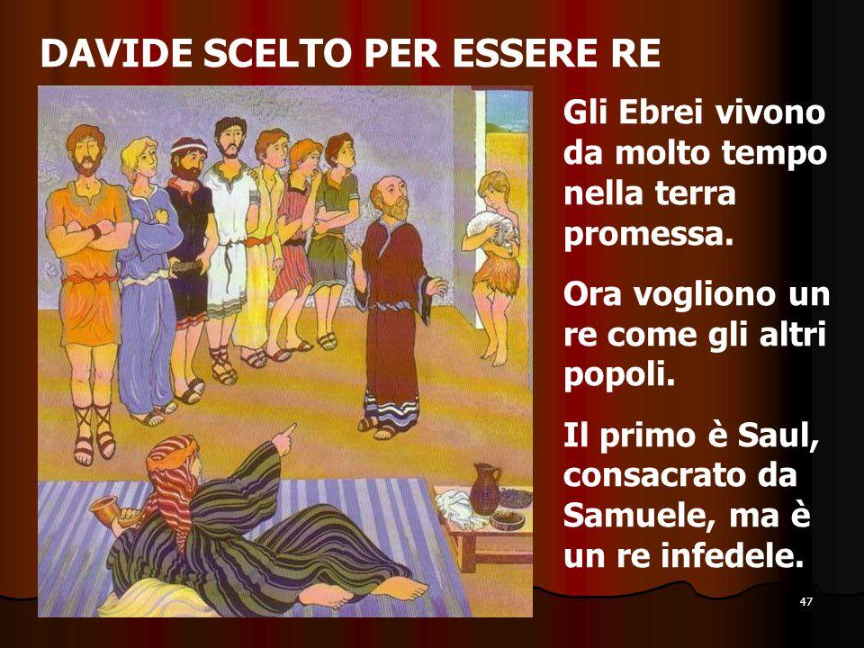 47 DAVIDE SCELTO PER ESSERE RE Gli Ebrei vivono da molto tempo nella terra promessa. Ora vogliono un re come gli altri popoli. Il primo è Saul, consac