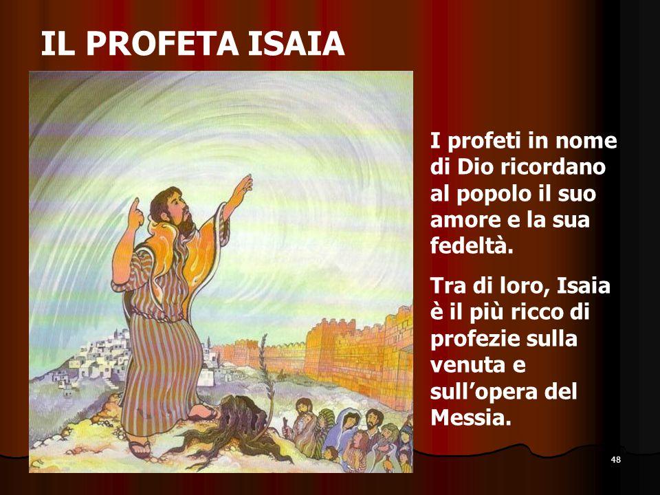 48 IL PROFETA ISAIA I profeti in nome di Dio ricordano al popolo il suo amore e la sua fedeltà. Tra di loro, Isaia è il più ricco di profezie sulla ve