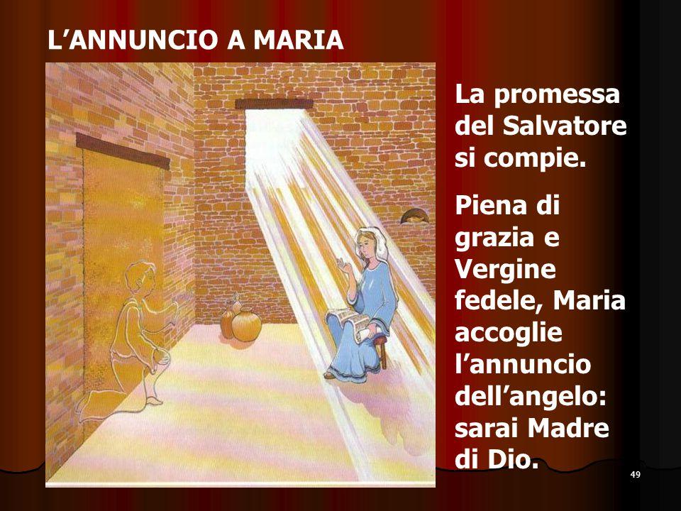 49 L'ANNUNCIO A MARIA La promessa del Salvatore si compie. Piena di grazia e Vergine fedele, Maria accoglie l'annuncio dell'angelo: sarai Madre di Dio