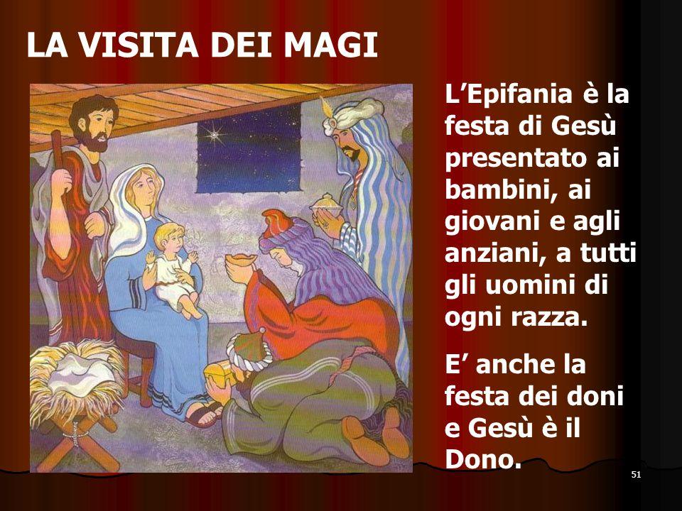 51 LA VISITA DEI MAGI L'Epifania è la festa di Gesù presentato ai bambini, ai giovani e agli anziani, a tutti gli uomini di ogni razza. E' anche la fe