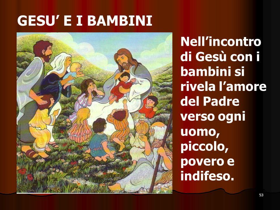 53 GESU' E I BAMBINI Nell'incontro di Gesù con i bambini si rivela l'amore del Padre verso ogni uomo, piccolo, povero e indifeso.