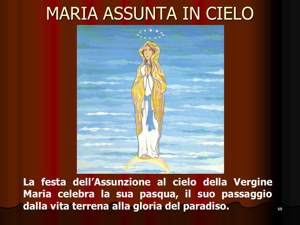 60 MARIA ASSUNTA IN CIELO La festa dell'Assunzione al cielo della Vergine Maria celebra la sua pasqua, il suo passaggio dalla vita terrena alla gloria