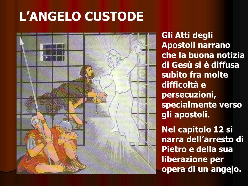 61 L'ANGELO CUSTODE Gli Atti degli Apostoli narrano che la buona notizia di Gesù si è diffusa subito fra molte difficoltà e persecuzioni, specialmente