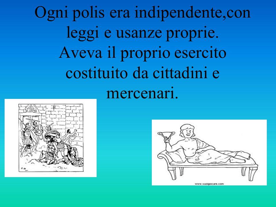 Ogni polis era indipendente,con leggi e usanze proprie. Aveva il proprio esercito costituito da cittadini e mercenari.