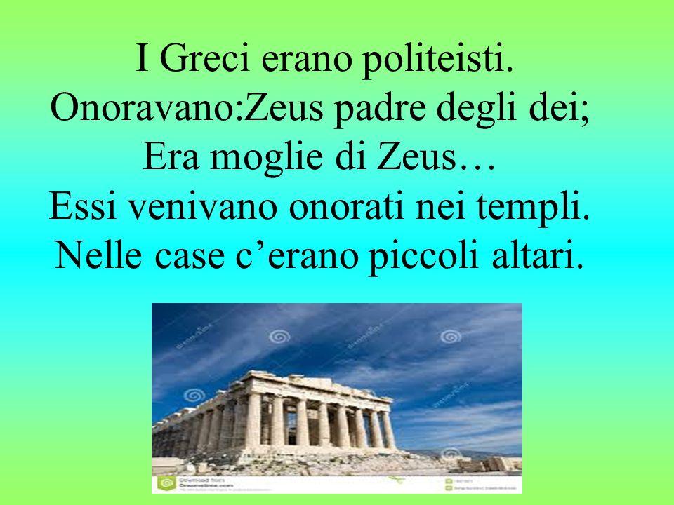 I Greci erano politeisti. Onoravano:Zeus padre degli dei; Era moglie di Zeus… Essi venivano onorati nei templi. Nelle case c'erano piccoli altari.