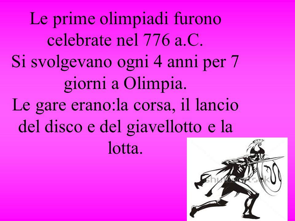Le prime olimpiadi furono celebrate nel 776 a.C. Si svolgevano ogni 4 anni per 7 giorni a Olimpia. Le gare erano:la corsa, il lancio del disco e del g