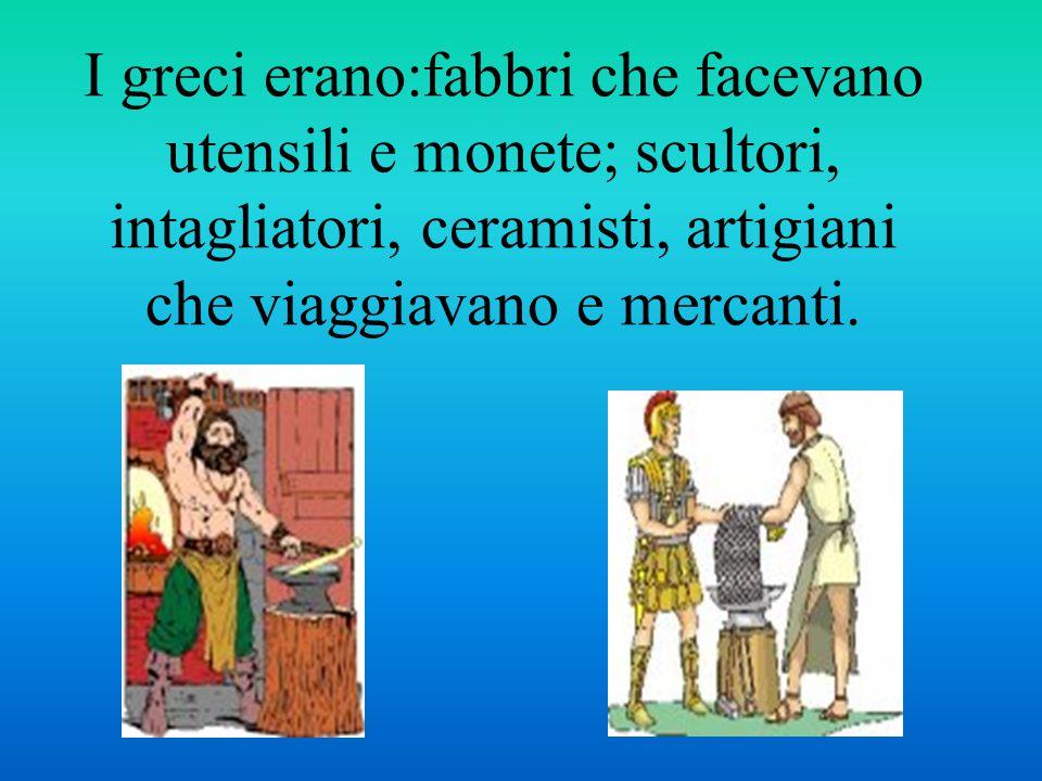 I greci erano:fabbri che facevano utensili e monete; scultori, intagliatori, ceramisti, artigiani che viaggiavano e mercanti.