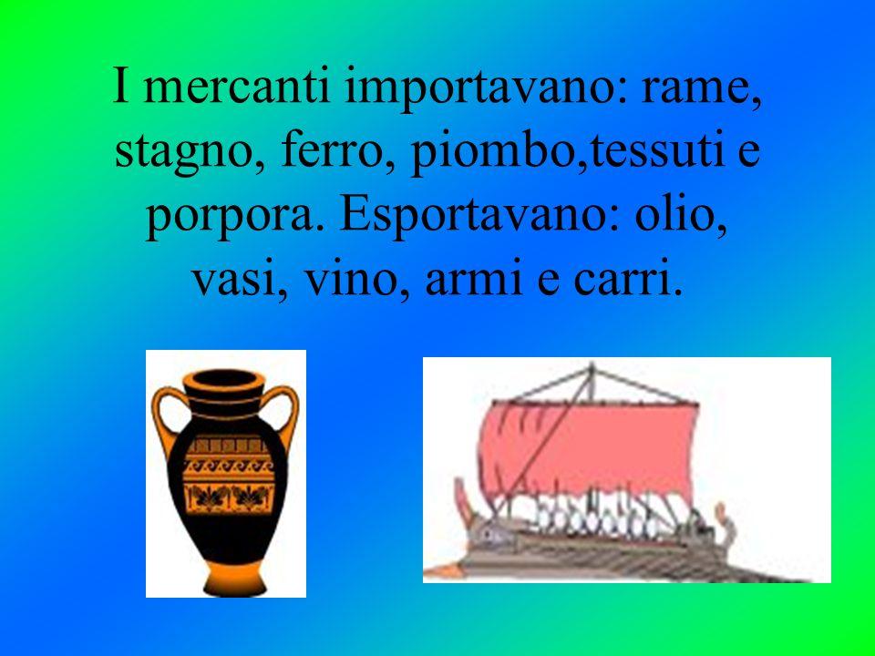 I mercanti importavano: rame, stagno, ferro, piombo,tessuti e porpora. Esportavano: olio, vasi, vino, armi e carri.