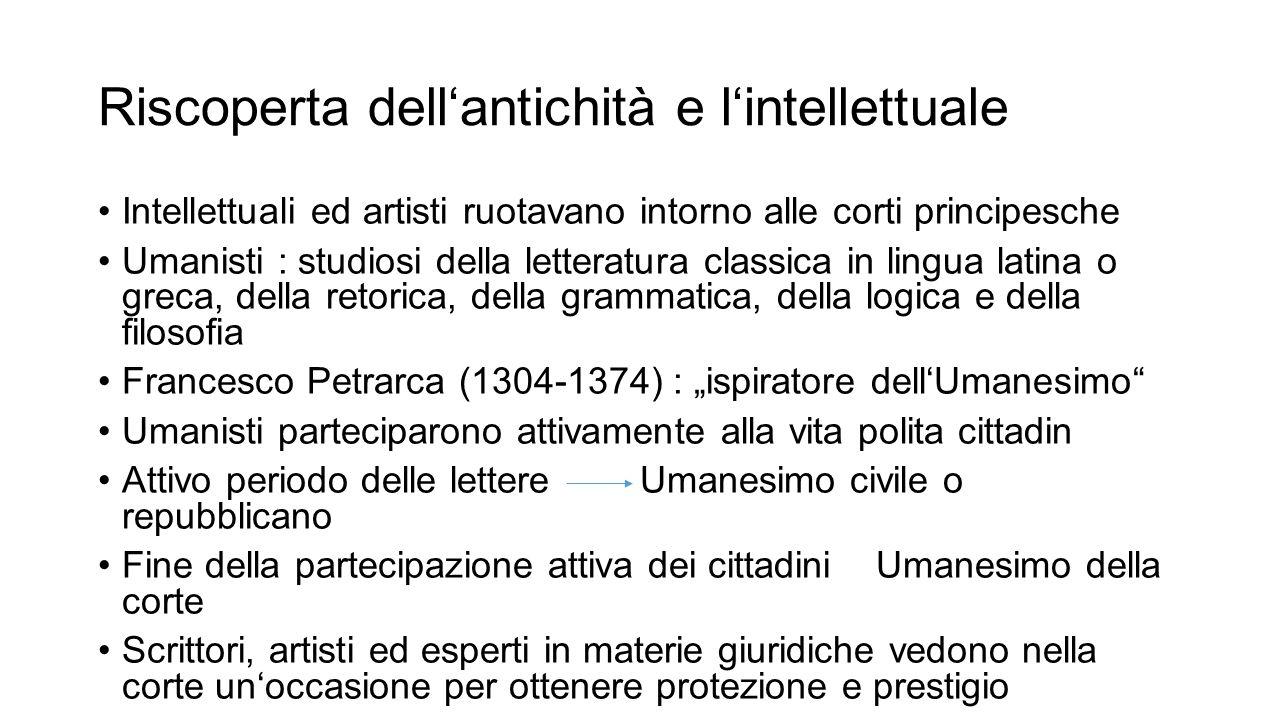 Riscoperta dell'antichità e l'intellettuale Intellettuali ed artisti ruotavano intorno alle corti principesche Umanisti : studiosi della letteratura c