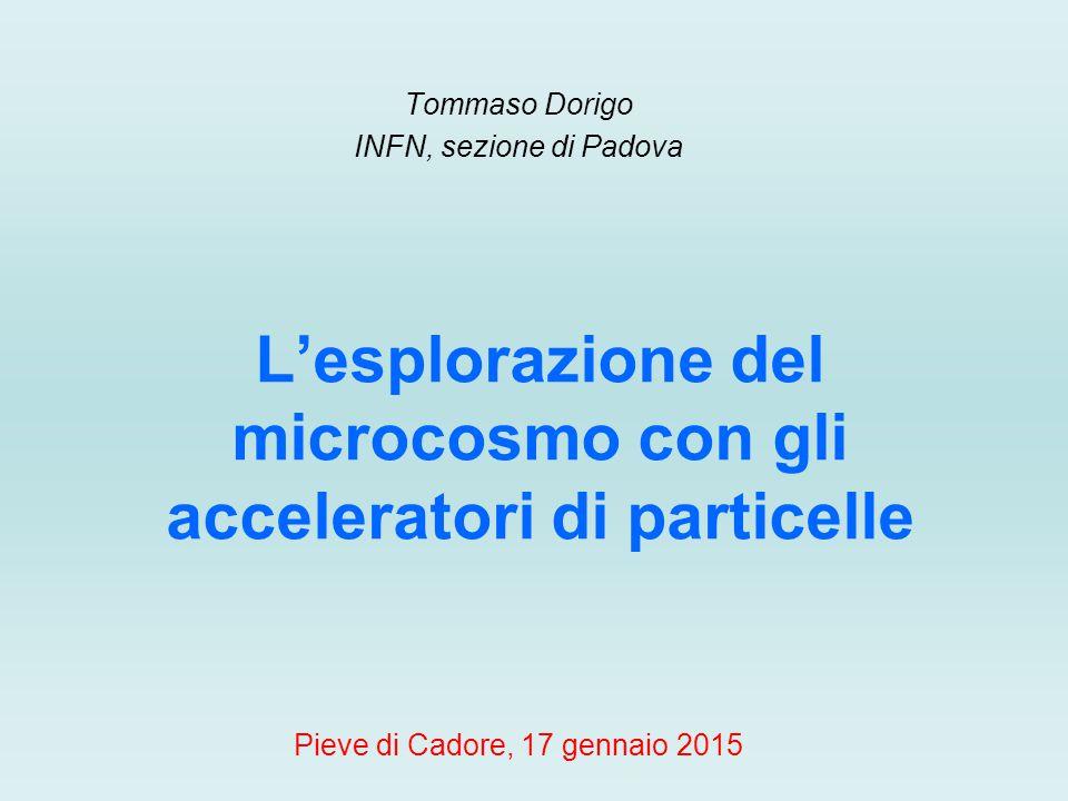 Tommaso Dorigo INFN, sezione di Padova Pieve di Cadore, 17 gennaio 2015 L'esplorazione del microcosmo con gli acceleratori di particelle