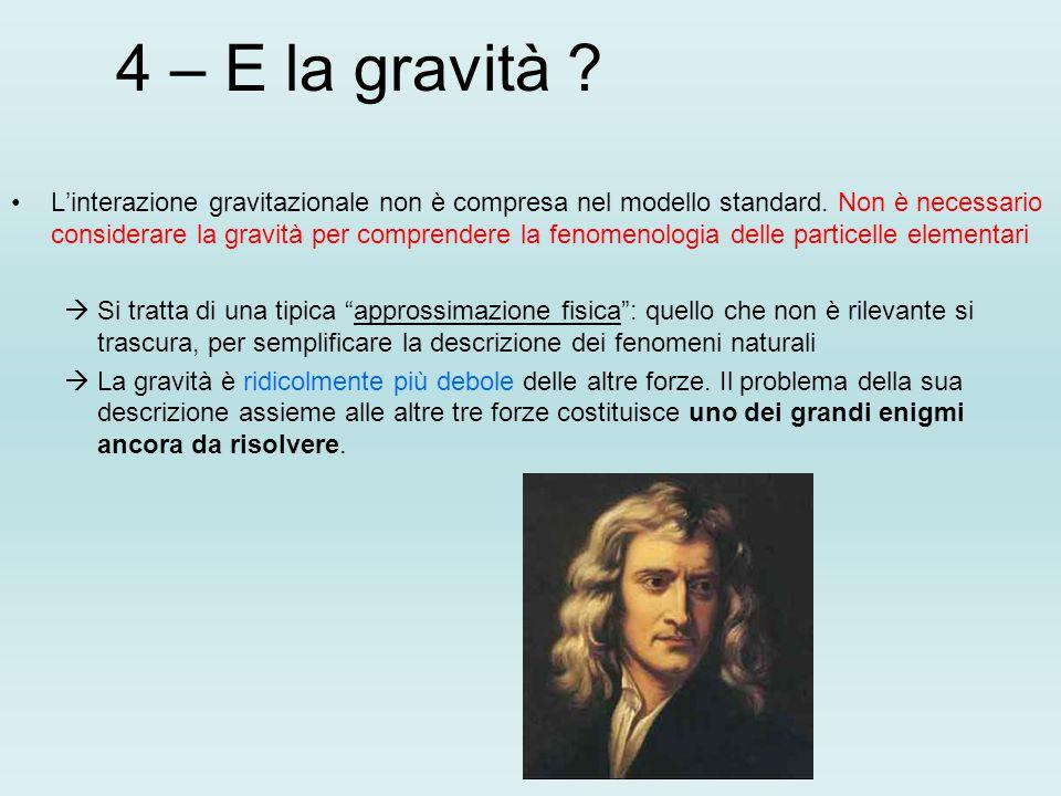 4 – E la gravità ? L'interazione gravitazionale non è compresa nel modello standard. Non è necessario considerare la gravità per comprendere la fenome
