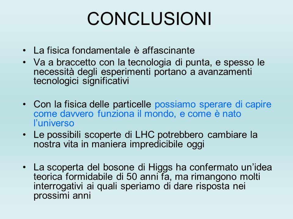 CONCLUSIONI La fisica fondamentale è affascinante Va a braccetto con la tecnologia di punta, e spesso le necessità degli esperimenti portano a avanzamenti tecnologici significativi Con la fisica delle particelle possiamo sperare di capire come davvero funziona il mondo, e come è nato l'universo Le possibili scoperte di LHC potrebbero cambiare la nostra vita in maniera impredicibile oggi La scoperta del bosone di Higgs ha confermato un'idea teorica formidabile di 50 anni fa, ma rimangono molti interrogativi ai quali speriamo di dare risposta nei prossimi anni