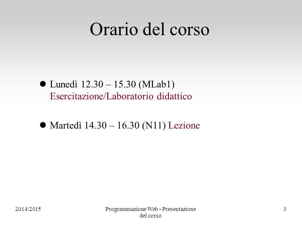 2014/2015Programmazione Web - Presentazione del corso 3 Orario del corso Lunedì 12.30 – 15.30 (MLab1) Esercitazione/Laboratorio didattico Martedì 14.30 – 16.30 (N11) Lezione