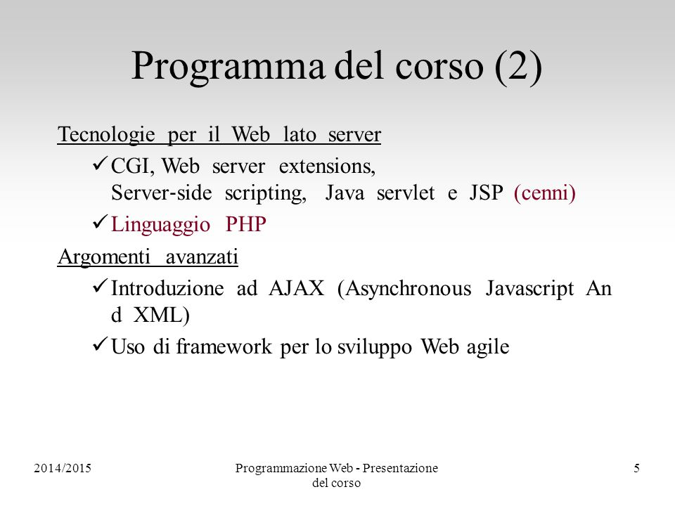 2014/2015Programmazione Web - Presentazione del corso 5 Programma del corso (2) Tecnologie per il Web lato server CGI, Web server extensions, Server ‐ side scripting, Java servlet e JSP (cenni) Linguaggio PHP Argomenti avanzati Introduzione ad AJAX (Asynchronous Javascript An d XML) Uso di framework per lo sviluppo Web agile