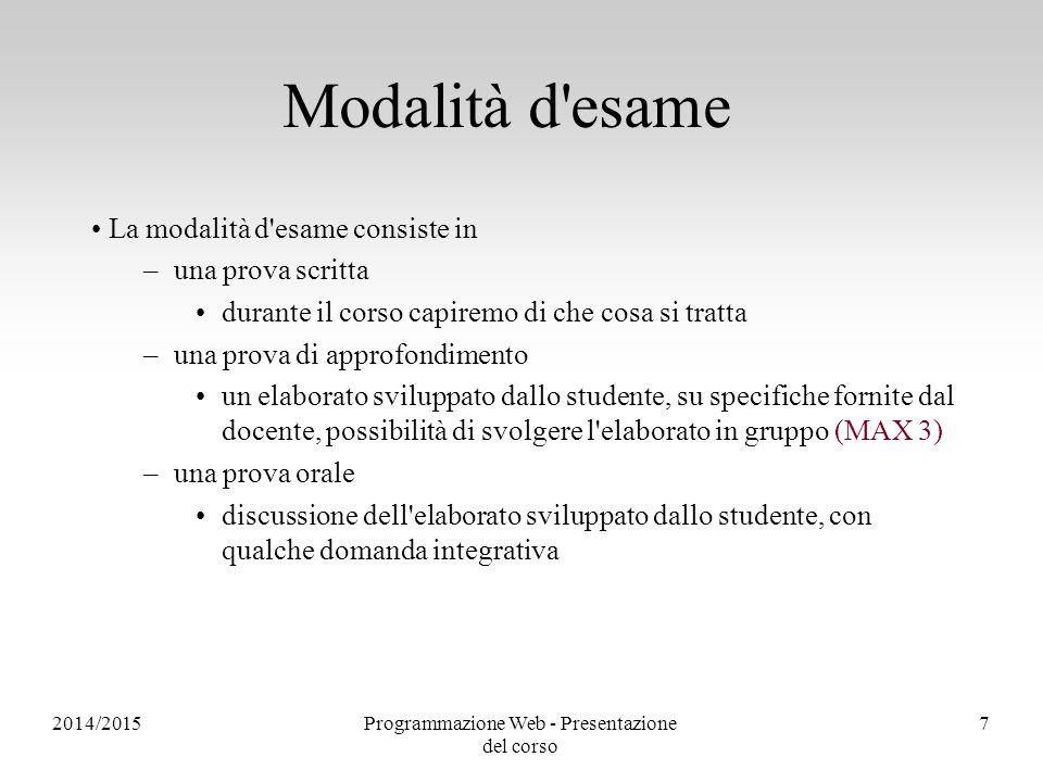 2014/2015Programmazione Web - Presentazione del corso 7 Modalità d'esame La modalità d'esame consiste in –una prova scritta durante il corso capiremo