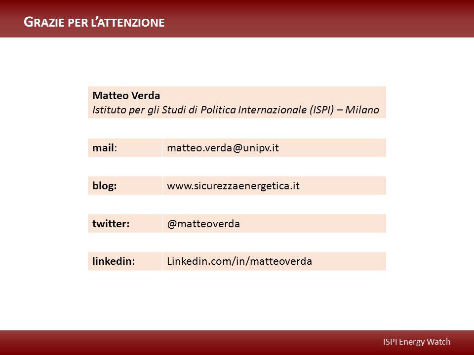 ISPI Energy Watch Matteo Verda Istituto per gli Studi di Politica Internazionale (ISPI) – Milano mail:matteo.verda@unipv.it blog:www.sicurezzaenergetica.it twitter:@matteoverda linkedin:Linkedin.com/in/matteoverda G RAZIE PER L ' ATTENZIONE