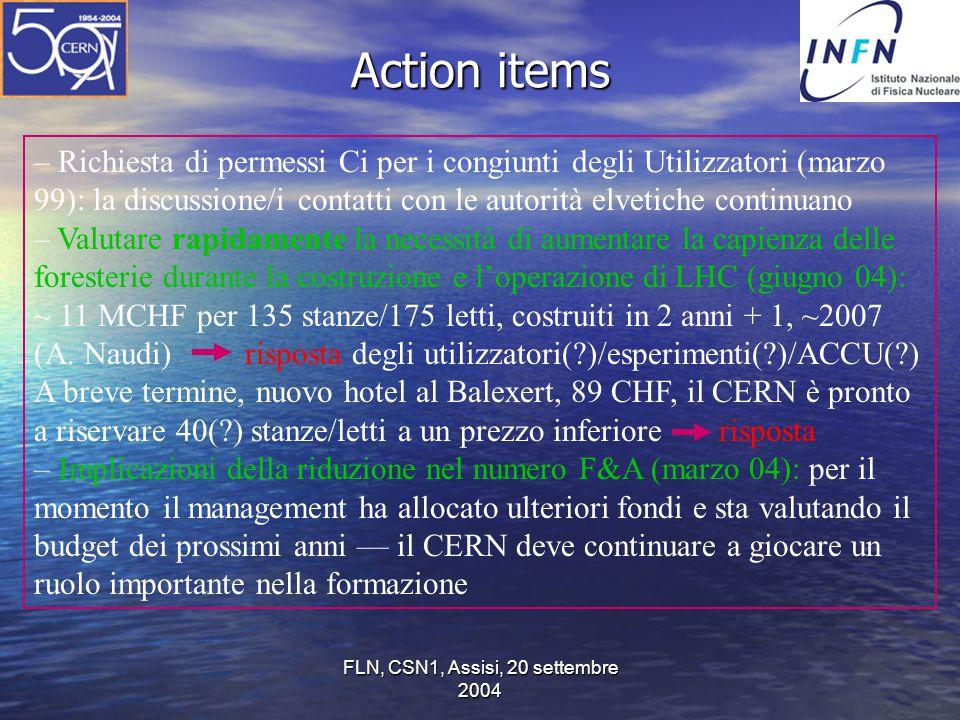 FLN, CSN1, Assisi, 20 settembre 2004 Action items – Richiesta di permessi Ci per i congiunti degli Utilizzatori (marzo 99): la discussione/i contatti con le autorità elvetiche continuano – Valutare rapidamente la necessità di aumentare la capienza delle foresterie durante la costruzione e l'operazione di LHC (giugno 04): ~ 11 MCHF per 135 stanze/175 letti, costruiti in 2 anni + 1, ~2007 (A.