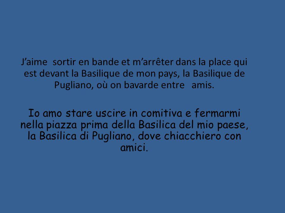 J'aime sortir en bande et m'arrêter dans la place qui est devant la Basilique de mon pays, la Basilique de Pugliano, où on bavarde entre amis.