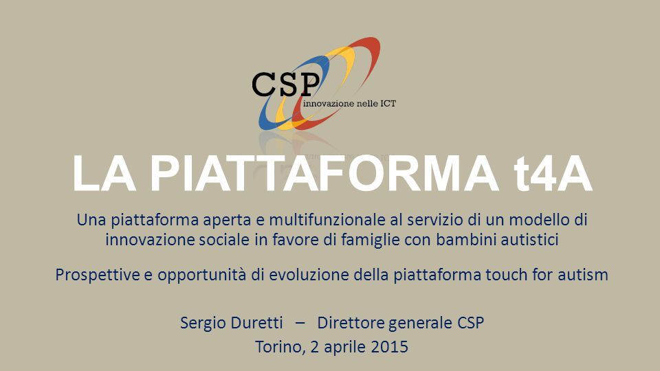 LA PIATTAFORMA t4A Una piattaforma aperta e multifunzionale al servizio di un modello di innovazione sociale in favore di famiglie con bambini autistici Prospettive e opportunità di evoluzione della piattaforma touch for autism Sergio Duretti – Direttore generale CSP Torino, 2 aprile 2015