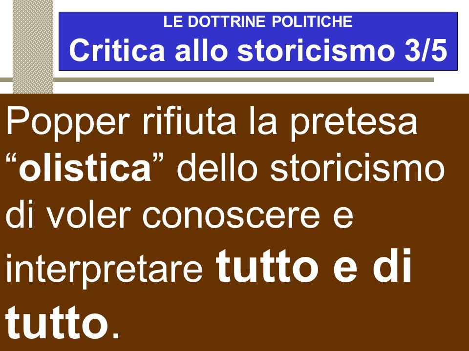 """LE DOTTRINE POLITICHE Critica allo storicismo 2/5 La critica a questo storicismo """" oracolare """" o """" totalitario """" si basa sul fatto che siamo noi che f"""