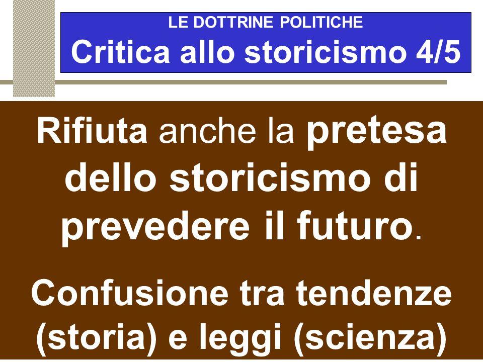 """LE DOTTRINE POLITICHE Critica allo storicismo 3/5 Popper rifiuta la pretesa """"olistica"""" dello storicismo di voler conoscere e interpretare tutto e di t"""