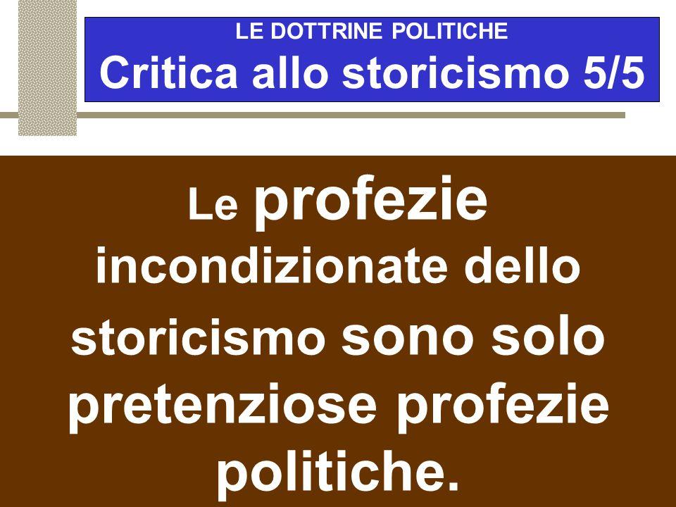 LE DOTTRINE POLITICHE Critica allo storicismo 4/5 Rifiuta anche la pretesa dello storicismo di prevedere il futuro. Confusione tra tendenze (storia) e