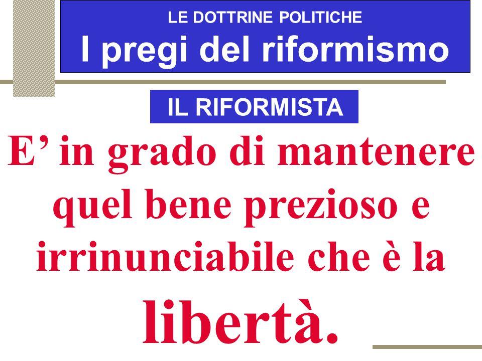 LE DOTTRINE POLITICHE I pregi del riformismo IL RIFORMISTA Procede per via sperimentale ed è in grado di correggere mezzi e fini in base alle esigenze