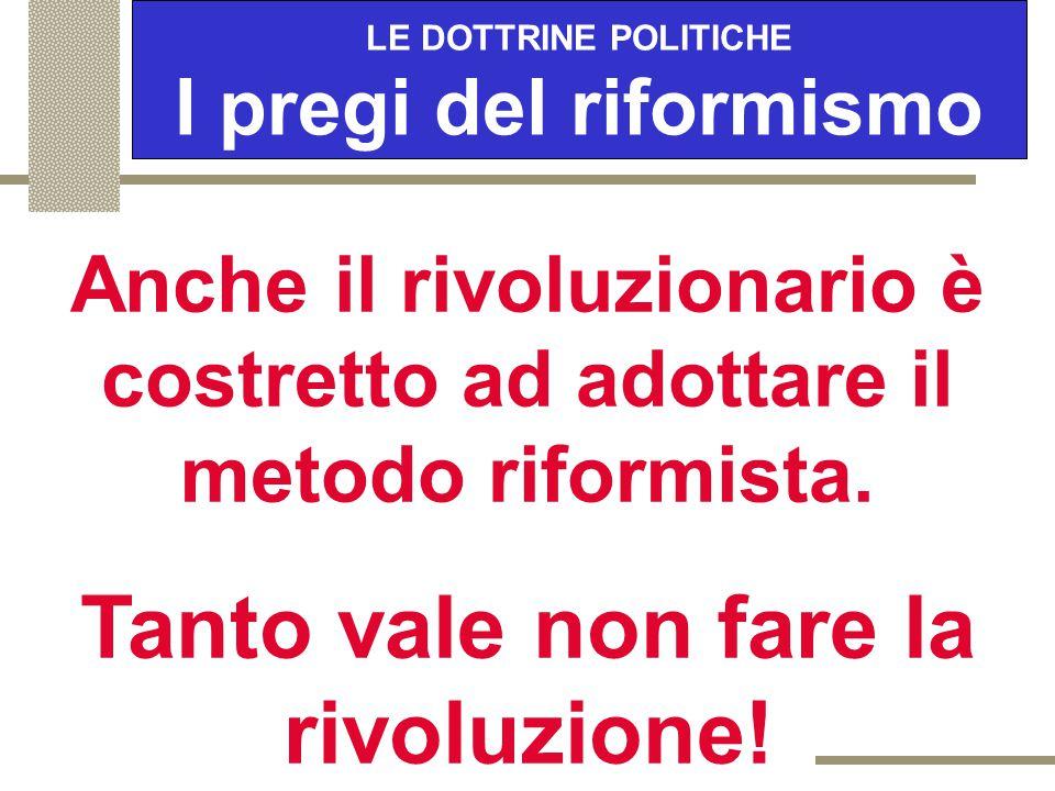 LE DOTTRINE POLITICHE I pregi del riformismo E' in grado di mantenere quel bene prezioso e irrinunciabile che è la libertà. IL RIFORMISTA