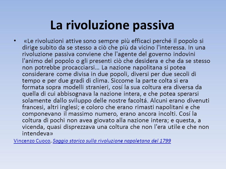 La rivoluzione passiva «Le rivoluzioni attive sono sempre più efficaci perché il popolo si dirige subito da se stesso a ciò che più da vicino l interessa.