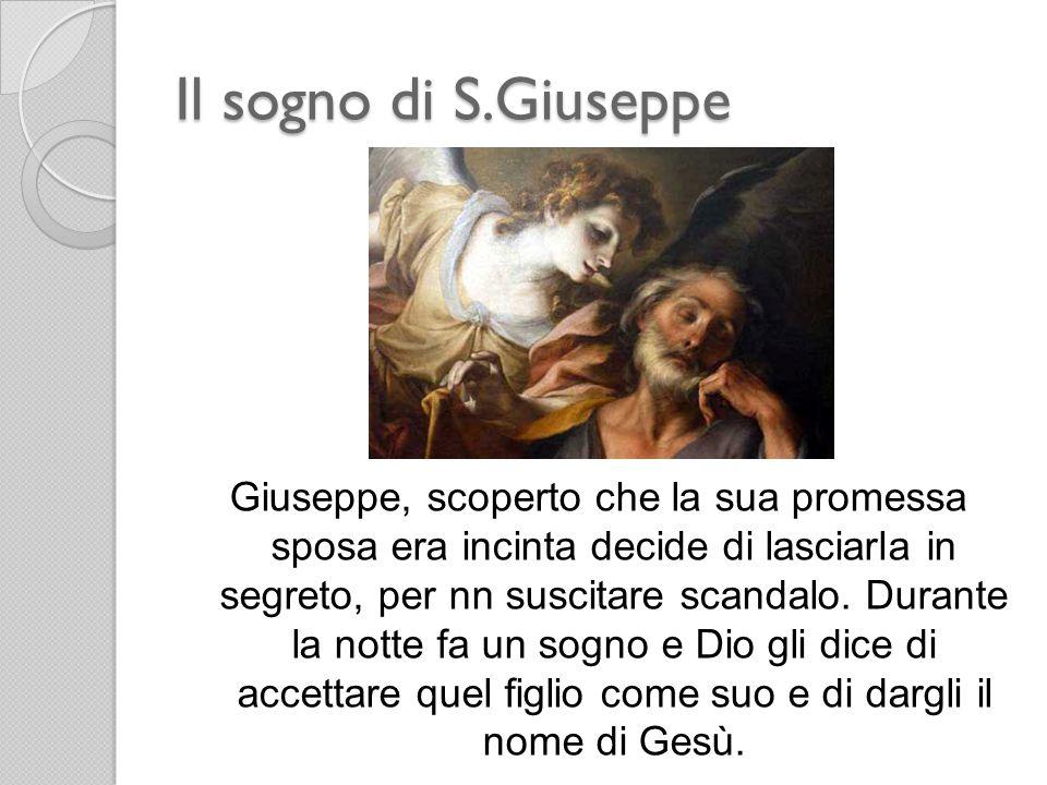 Il sogno di S.Giuseppe Giuseppe, scoperto che la sua promessa sposa era incinta decide di lasciarla in segreto, per nn suscitare scandalo. Durante la