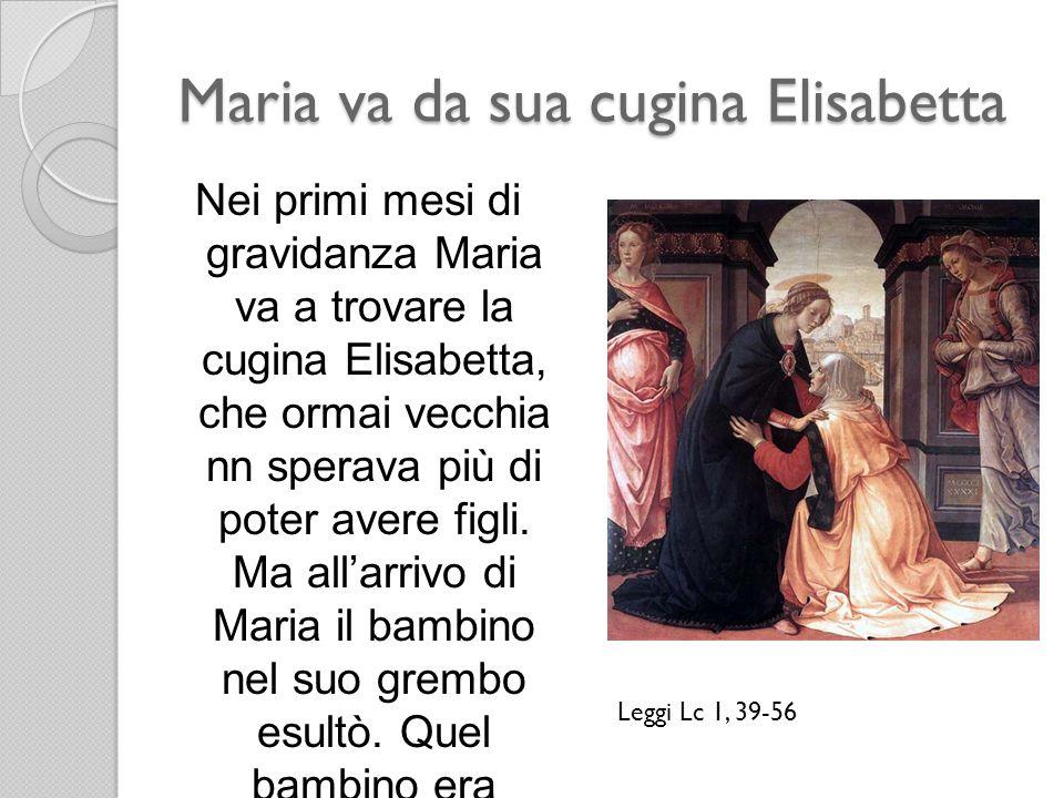Maria va da sua cugina Elisabetta Nei primi mesi di gravidanza Maria va a trovare la cugina Elisabetta, che ormai vecchia nn sperava più di poter aver