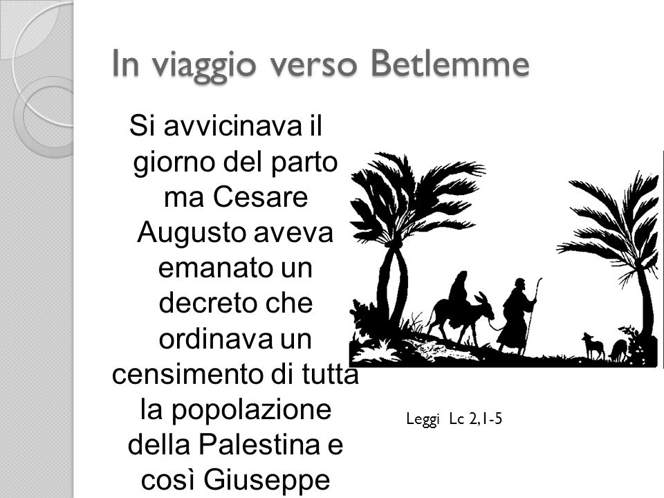 In viaggio verso Betlemme Si avvicinava il giorno del parto ma Cesare Augusto aveva emanato un decreto che ordinava un censimento di tutta la popolazi