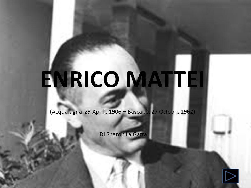 ENRICO MATTEI (Acqualagna, 29 Aprile 1906 – Bascapè, 27 Ottobre 1962) Di Sharon La Gatta