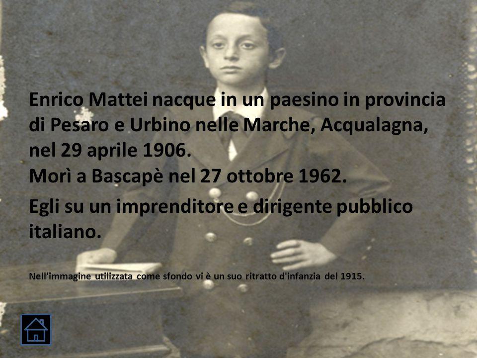 Enrico Mattei nacque in un paesino in provincia di Pesaro e Urbino nelle Marche, Acqualagna, nel 29 aprile 1906.