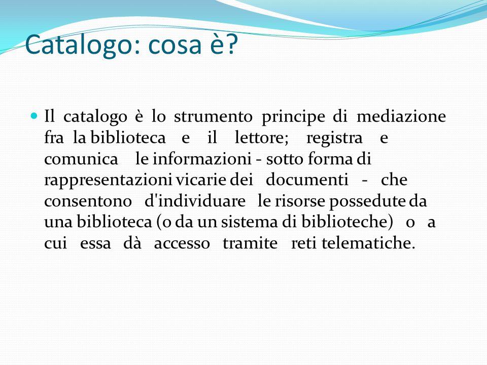 Catalogo Il catalogo è il medium che consente alla biblioteca e al lettore d incontrarsi; è il linguaggio della biblioteca dotato di vocabolario, semantica e sintassi propri, e che fa riferimento a un insieme di principi generali per la sua costruzione.