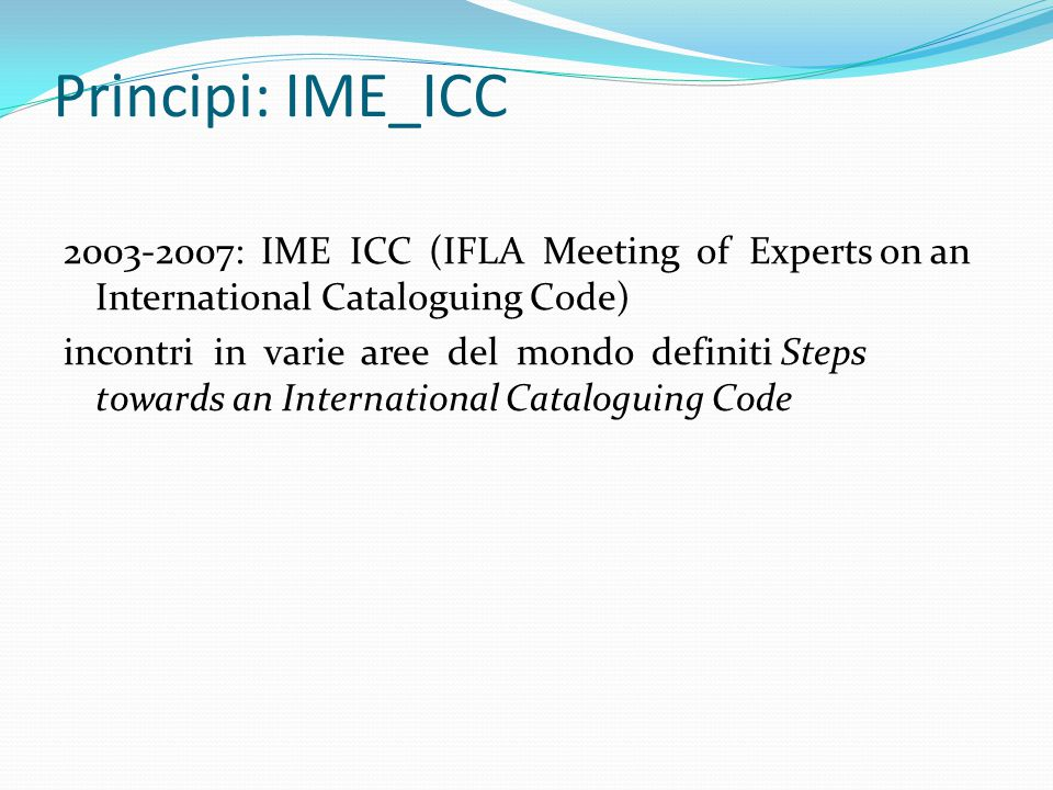 Principi: IME_ICC 2003-2007: IME ICC (IFLA Meeting of Experts on an International Cataloguing Code) incontri in varie aree del mondo definiti Steps to