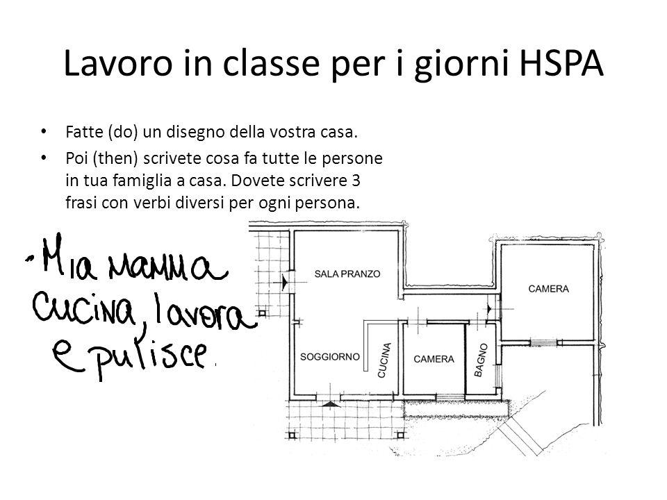 Lavoro in classe per i giorni HSPA Fatte (do) un disegno della vostra casa. Poi (then) scrivete cosa fa tutte le persone in tua famiglia a casa. Dovet