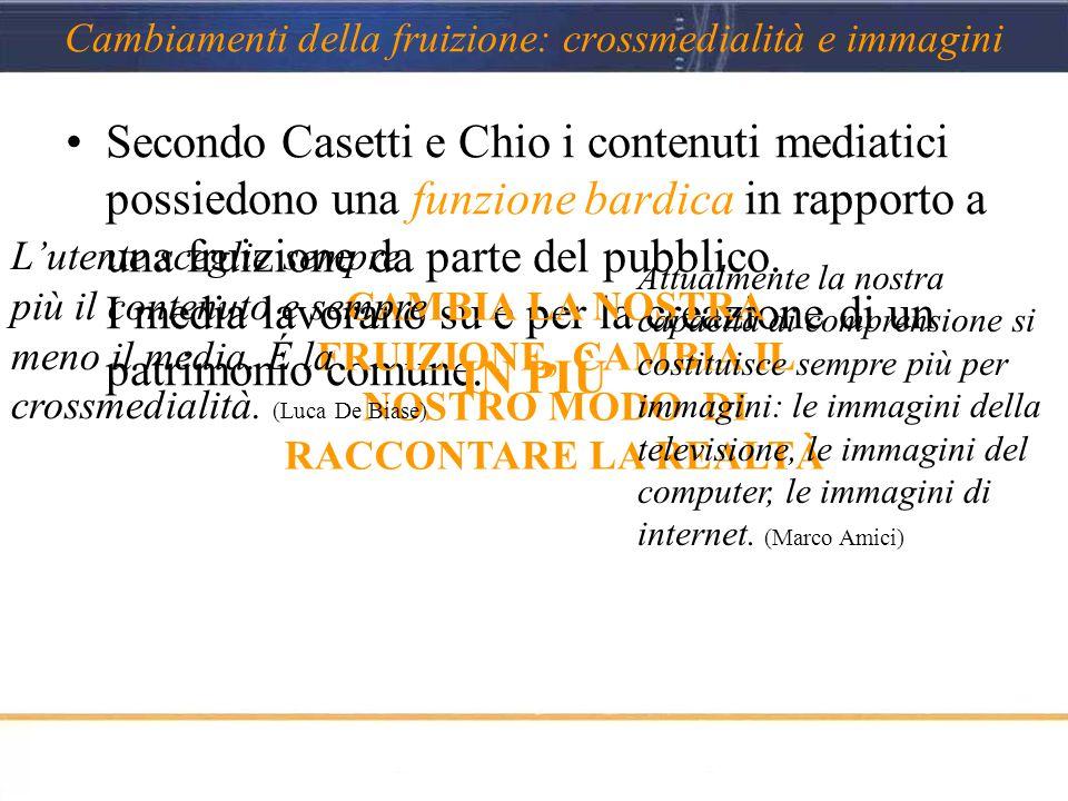 Cambiamenti della fruizione: crossmedialità e immagini Secondo Casetti e Chio i contenuti mediatici possiedono una funzione bardica in rapporto a una fruizione da parte del pubblico.