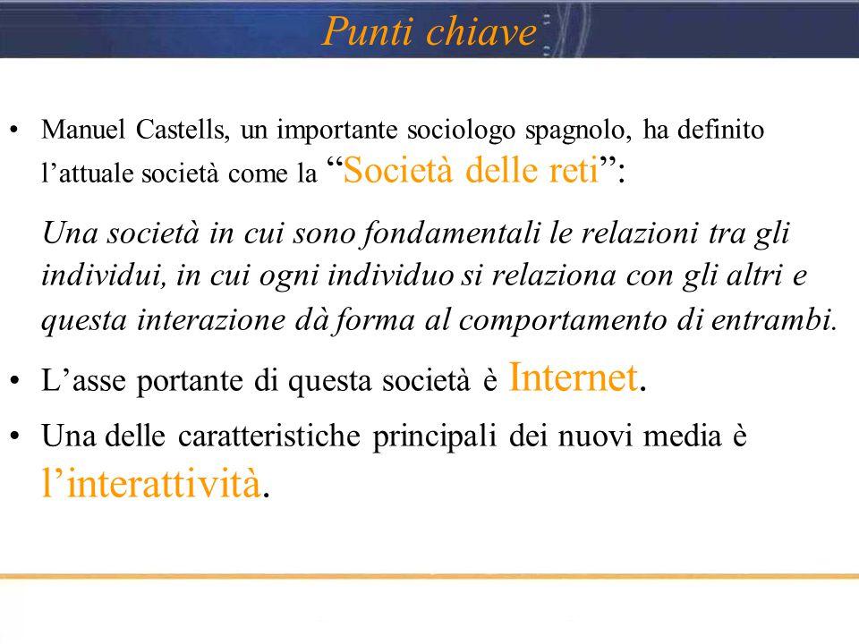 Punti chiave Manuel Castells, un importante sociologo spagnolo, ha definito l'attuale società come la Società delle reti : Una società in cui sono fondamentali le relazioni tra gli individui, in cui ogni individuo si relaziona con gli altri e questa interazione dà forma al comportamento di entrambi.