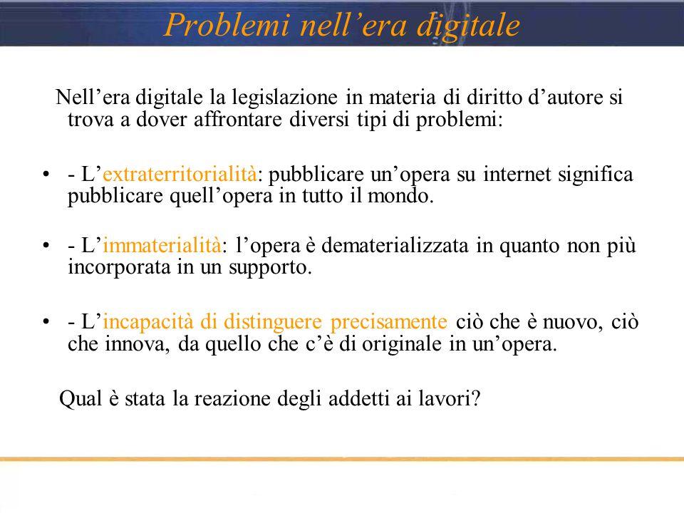 Problemi nell'era digitale Nell'era digitale la legislazione in materia di diritto d'autore si trova a dover affrontare diversi tipi di problemi: - L'