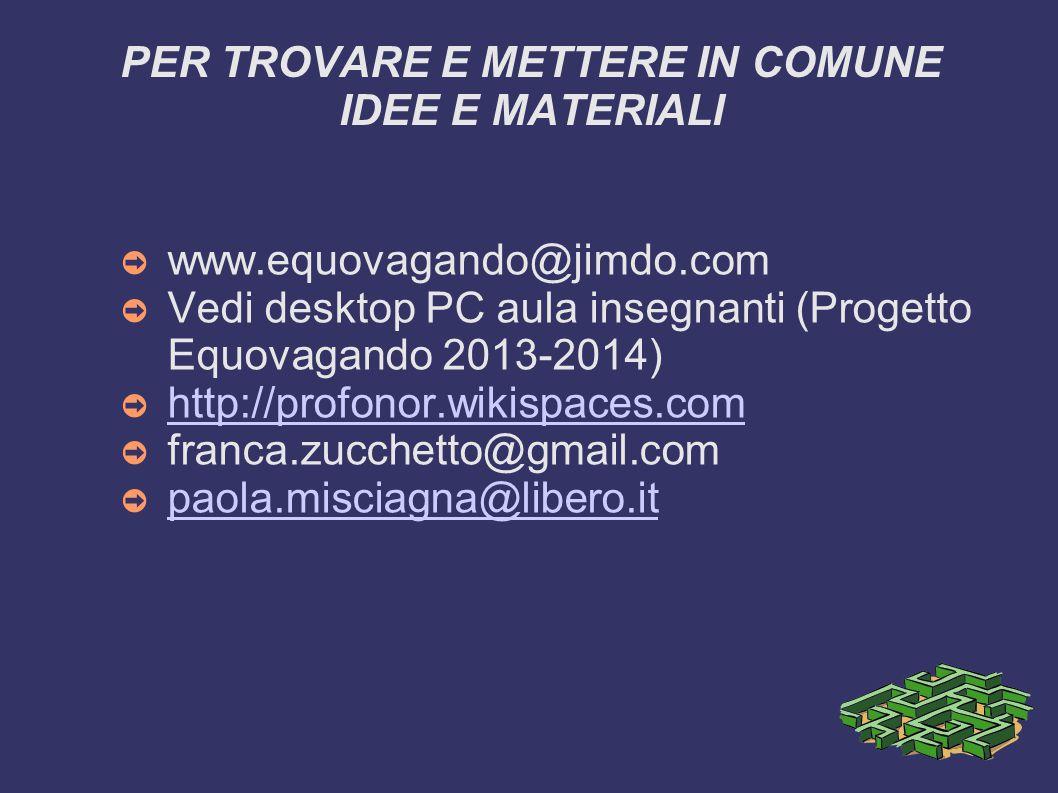 PER TROVARE E METTERE IN COMUNE IDEE E MATERIALI ➲ www.equovagando@jimdo.com ➲ Vedi desktop PC aula insegnanti (Progetto Equovagando 2013-2014) ➲ http://profonor.wikispaces.com http://profonor.wikispaces.com ➲ franca.zucchetto@gmail.com ➲ paola.misciagna@libero.it paola.misciagna@libero.it